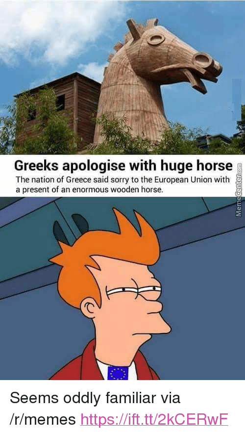 """European Union: Greeks apologise with huge horse  The nation of Greece said sorry to the European Union with  a present of an enormous wooden horse. <p>Seems oddly familiar via /r/memes <a href=""""https://ift.tt/2kCERwF"""">https://ift.tt/2kCERwF</a></p>"""