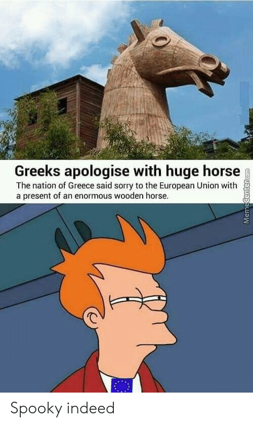 Sorry, Greece, and Horse: Greeks apologise with huge horse  The nation of Greece said sorry to the European Union with  a present of an enormous wooden horse.  MemeCentercOm Spooky indeed