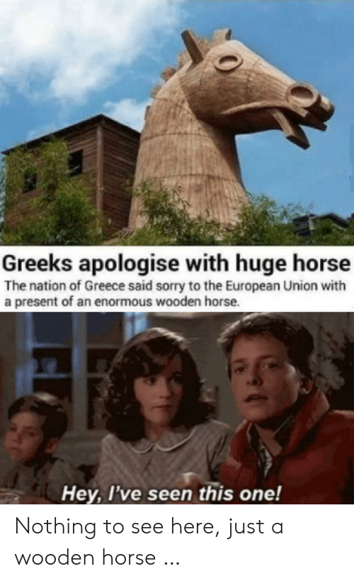 Sorry, Greece, and Horse: Greeks apologise with huge horse  The nation of Greece said sorry to the European Union with  a present of an enormous wooden horse.  Hey, I've seen this one! Nothing to see here, just a wooden horse …