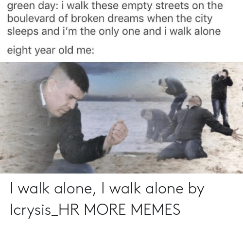 Being Alone, Dank, and Memes: green day: i walk these empty streets on the  boulevard of broken dreams when the city  sleeps and i'm the only one and i walk alone  eight year old me: I walk alone, I walk alone by lcrysis_HR MORE MEMES