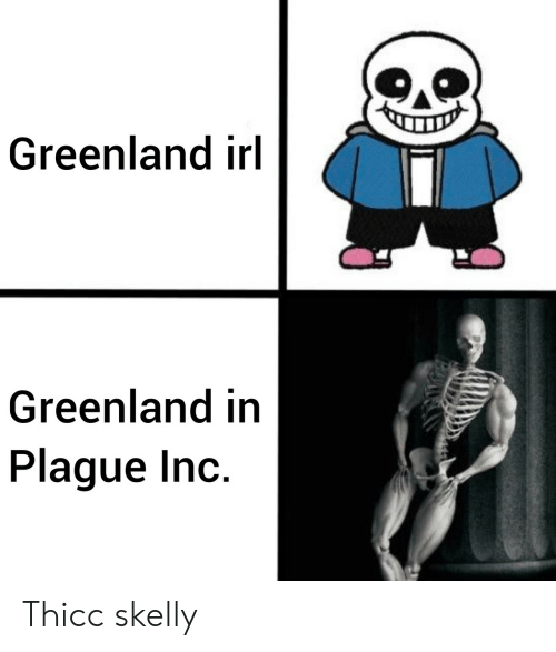 Irl, Greenland, and Plague: Greenland irl  Greenland in  Plague Inc. Thicc skelly