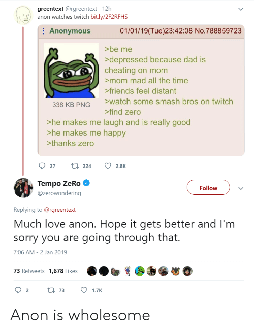 Cheating, Dad, and Friends: greentext @rgreentext 12h  anon watches twitch bit.ly/2F2RFHS  : Anonymous  01/01/19(Tue)23:42:08 No.788859723  >be me  depressed because dad is  cheating on mom  mom mad all the time  friends feel distant  watch some smash bros on twitch  338 KB PNG  find zero  >he makes me laugh and is really good  >he makes me happy  >thanks zero  Tempo ZeRo  @zerowondering  Follow  Replying to@rgreentext  Much love anon. Hope it gets better and I'm  sorry you are going through that.  7:06 AM-2 Jan 2019  73 Retweets 1,678 Likes Anon is wholesome