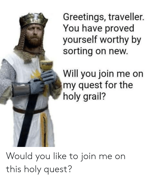 traveller: Greetings, traveller.  You have proved  yourself worthy by  sorting on new.  Will you join me on  my quest for the  holy grail? Would you like to join me on this holy quest?