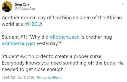 "hbcu: Greg Carr  @AfricanaCarr  Another normal day of teaching children of the African  world at a #HBCU:  Student #1: ""Why did #BothamJean 's brother hug  #AmberGuyger yesterday?""  Student #2: ""In order to create a proper curse,  Everybody knows you need something off the body. He  needed to get close enough.""  12:03 PM Oct 3, 2019 Twitter for iPhone"
