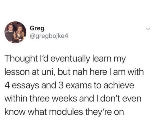 I Dont Even Know: Greg  @gregbojke4  Thought l'd eventually learn my  lesson at uni, but nah here l am with  4 essays and 3 exams to achieve  within three weeks and I don't even  know what modules they're on