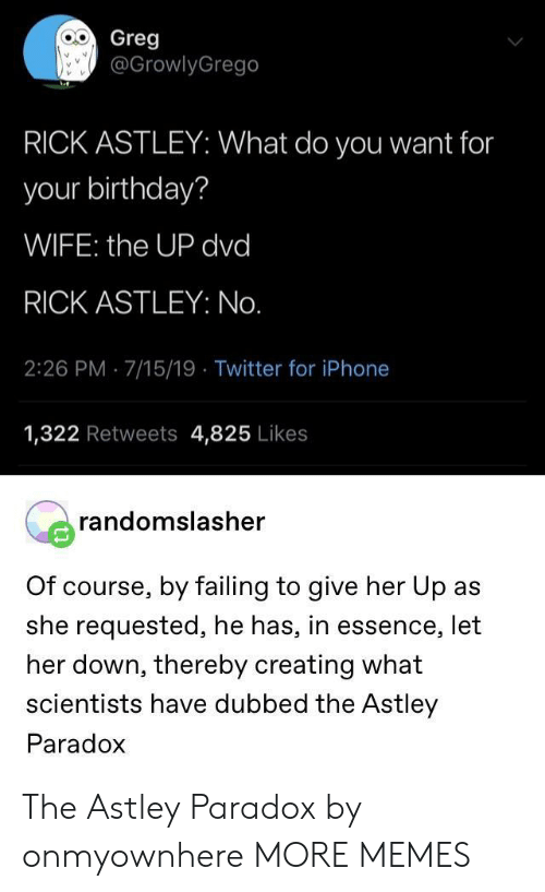 give her: Greg  @GrowlyGrego  RICK ASTLEY: What do you want for  your birthday?  WIFE: the UP dvd  RICK ASTLEY: No.  2:26 PM 7/15/19 Twitter for iPhone  1,322 Retweets 4,825 Likes  randomslasher  Of course, by failing to give her Up as  she requested, he has, in essence, let  her down, thereby creating what  scientists have dubbed the Astley  Paradox The Astley Paradox by onmyownhere MORE MEMES