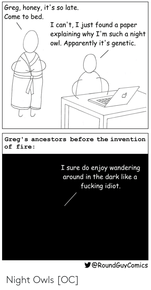 Apparently, Fire, and Idiot: Greg, honey, it's so late.  Come to bed.  I can't, I just found a paper  explaining why I'm such a night  owl. Apparently it's genetic.  Greg's ancestors before the invention  of fire:  I sure do enjoy wandering  around in the dark like a  fucking idiot.  @RoundGuyComics Night Owls [OC]