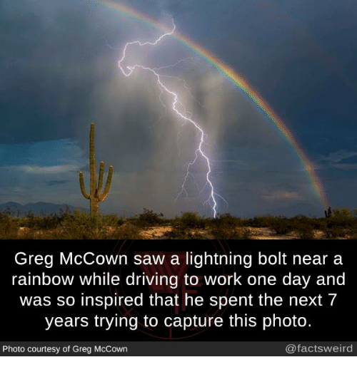 Bolting: Greg McCown saw a lightning bolt near a  rainbow while driving to work one day and  was so inspired that he spent the next 7  years trying to capture this photo.  Photo courtesy of Greg McCown  @factsweird