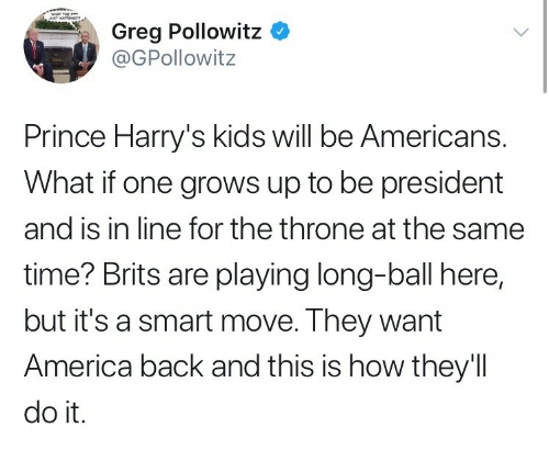 brits: Greg Pollowitz *  @GPollowitz  Prince Harry's kids will be Americans.  What if one grows up to be president  and is in line for the throne at the same  time? Brits are playing long-ball here,  but it's a smart move. They want  America back and this is how they'll  do it