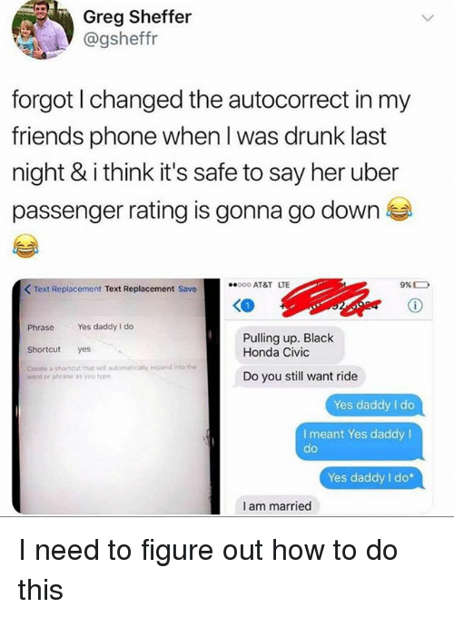 Honda Civic: Greg Sheffer  @gsheffr  forgot I changed the autocorrect in my  friends phone when l was drunk last  night & i think it's safe to say her uber  passenger rating is gonna go down  00 AT&T LTE  9% D  K Text Replacement Text Replacement Save  Phrase Yes daddy I do  Shortcut yes  Create a shortcut that will automatically epand into the  Pulling up. Black  Honda Civic  Do you still want ride  word or phrase as yoo type  Yes daddy I do  I meant Yes daddy I  de  Yes daddy I do*  I am married I need to figure out how to do this