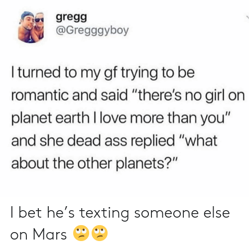 """Ass, I Bet, and Love: gregg  @Gregggyboy  Iturned to my gf trying to be  romantic and said """"there's no girl on  planet earth I love more than you""""  and she dead ass replied """"what  about the other planets?"""" I bet he's texting someone else on Mars 🙄🙄"""