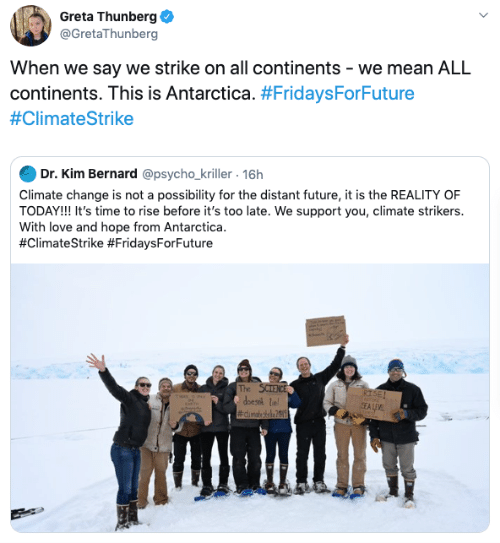 Future, Love, and Mean: Greta Thunberg  @GretaThunberg  When we say we strike on all continents - we mean ALL  continents. This is Antarctica. #FridaysForFuture  #ClimateStrike  Dr. Kim Bernard @psycho_kriller. 16h  Climate change is not a possibility for the distant future, it is the REALITY OF  TODAY!! It's time to rise before it's too late. We support you, climate strikers.  With love and hope from Antarctica  #ClimateStrike #FridaysForFuture  The SCIENCE  doesik le  #dimatesrke2  RISE!  SEALEVE