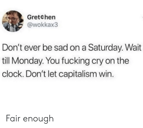 Wait Till: Gretchen  @wokkax3  Don't ever be sad on a Saturday. Wait  till Monday. You fucking cry on the  clock. Don't let capitalism win. Fair enough