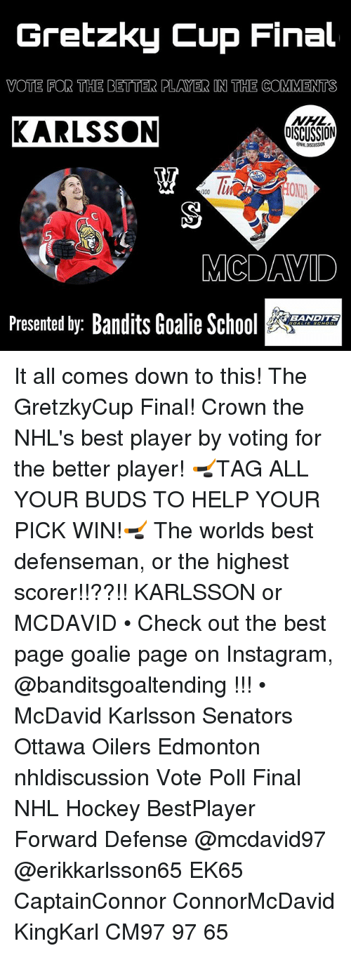Anaconda, Hockey, and Instagram: Gretzky Cup Final  VOTE FOR THE BETTER PLAYER IN THE COMMENTS  KARLSSON  DISCUSSION  100  5  MCDAVID  Presented by: Bandits Goalie Sc  BANDITS It all comes down to this! The GretzkyCup Final! Crown the NHL's best player by voting for the better player! 🏒TAG ALL YOUR BUDS TO HELP YOUR PICK WIN!🏒 The worlds best defenseman, or the highest scorer!!??!! KARLSSON or MCDAVID • Check out the best page goalie page on Instagram, @banditsgoaltending !!! • McDavid Karlsson Senators Ottawa Oilers Edmonton nhldiscussion Vote Poll Final NHL Hockey BestPlayer Forward Defense @mcdavid97 @erikkarlsson65 EK65 CaptainConnor ConnorMcDavid KingKarl CM97 97 65