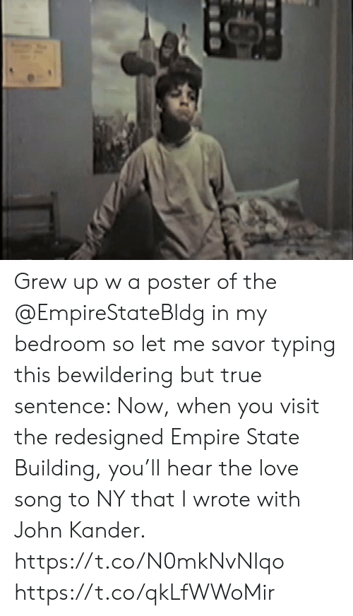building: Grew up w a poster of the @EmpireStateBldg in my bedroom so let me savor typing this bewildering but true sentence: Now, when you visit the redesigned Empire State Building, you'll hear the love song to NY that I wrote with John Kander.  https://t.co/N0mkNvNIqo https://t.co/qkLfWWoMir
