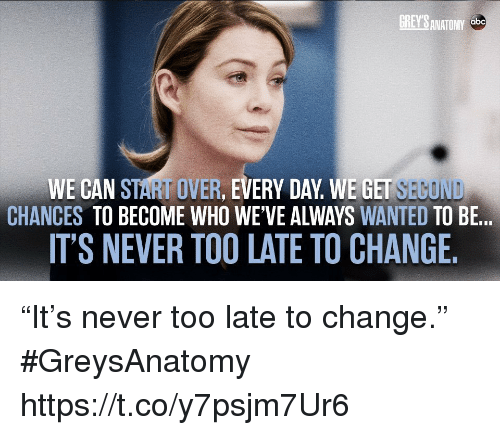"""Abc, Memes, and Grey's Anatomy: GREY'S ANATOMY  abc  WE CAN START OVER, EVERY DAY WE GET SEGOND  CHANCES TO BECOME WHO WE'VE ALWAYS WANTED TO BE...  IT'S NEVER TOO LATE TO CHANGE. """"It's never too late to change."""" #GreysAnatomy https://t.co/y7psjm7Ur6"""