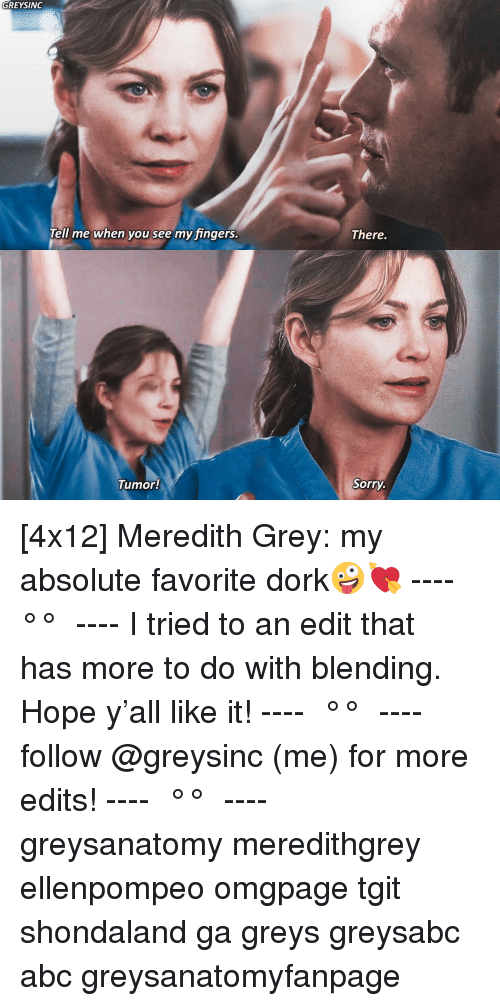 Meredith: GREYSINGc  There.  Tell me when you see my fingers  Tumor!  Sorry [4x12] Meredith Grey: my absolute favorite dork🤪💘 ---- ≪ °✾° ≫ ---- I tried to an edit that has more to do with blending. Hope y'all like it! ---- ≪ °✾° ≫ ---- follow @greysinc (me) for more edits! ---- ≪ °✾° ≫ ---- greysanatomy meredithgrey ellenpompeo omgpage tgit shondaland ga greys greysabc abc greysanatomyfanpage