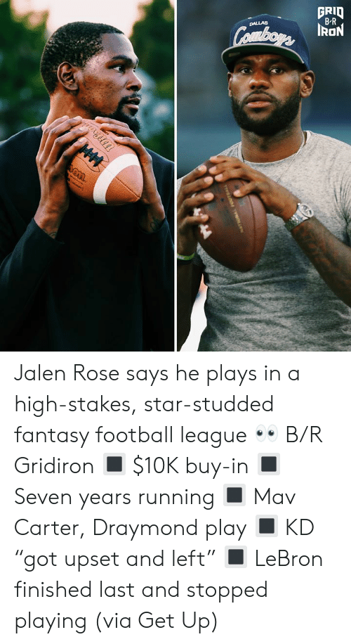 "Dallas: GRID  B-R  DALLAS  Combors ION  HM Jalen Rose says he plays in a high-stakes, star-studded fantasy football league 👀 B/R Gridiron  🔳 $10K buy-in 🔳 Seven years running 🔳 Mav Carter, Draymond play 🔳 KD ""got upset and left"" 🔳 LeBron finished last and stopped playing  (via Get Up)"