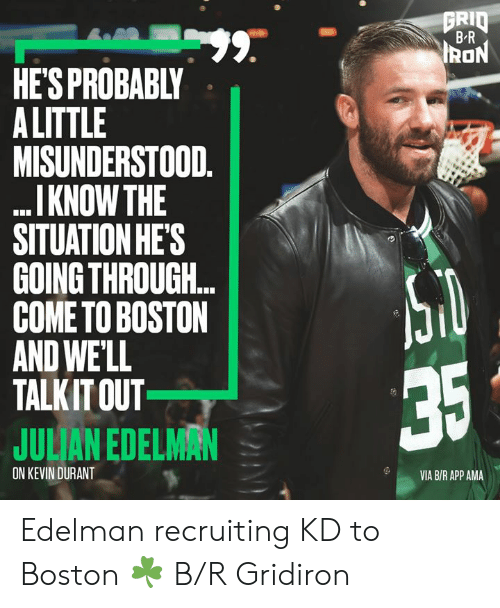 durant: GRID  BR  99.  HE'S PROBABLY  A LITTLE  MISUNDERSTOOD.  I KNOW THE  SITUATION HE'S  GOING THROUGH..  COME TO BOSTON  AND WE'LL  TALKIT OUT  IRON  35  JULIAN EDELMAN  ON KEVIN DURANT  VIA B/R APP AMA Edelman recruiting KD to Boston ☘️ B/R Gridiron