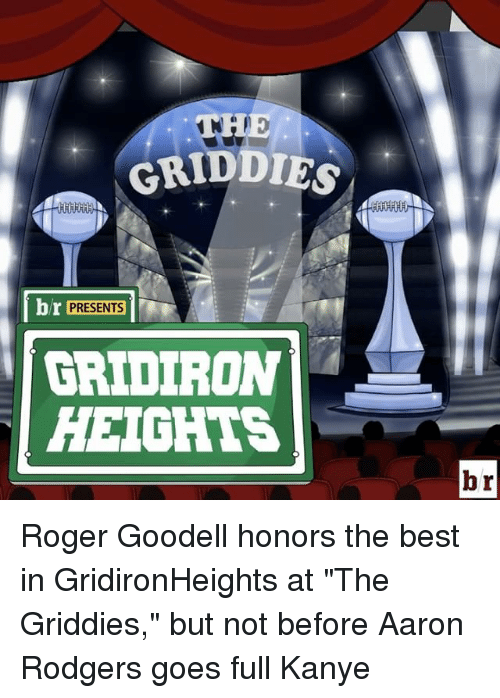 "Rodgering: GRIDDIG  br PRESENTS  GRIDIRON  HEIGHTS  br Roger Goodell honors the best in GridironHeights at ""The Griddies,"" but not before Aaron Rodgers goes full Kanye"
