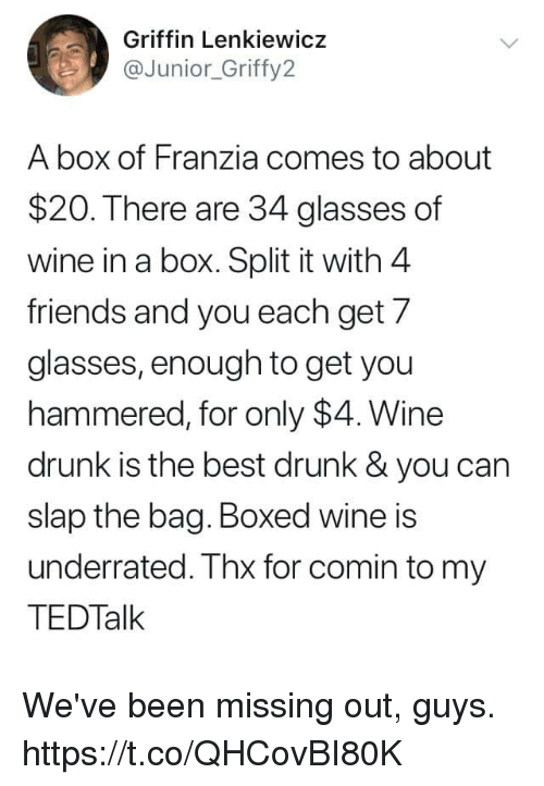 Missing Out: Griffin Lenkiewicz  aJunior_Griffy2  A box of Franzia comes to about  $20. There are 34 glasses of  wine in a box. Split it with 4  friends and you each get 7  glasses, enough to get you  hammered, for only $4. Wine  drunk is the best drunk& you can  slap the bag. Boxed wine is  underrated. Thx for comin to my  TEDTalk We've been missing out, guys. https://t.co/QHCovBI80K
