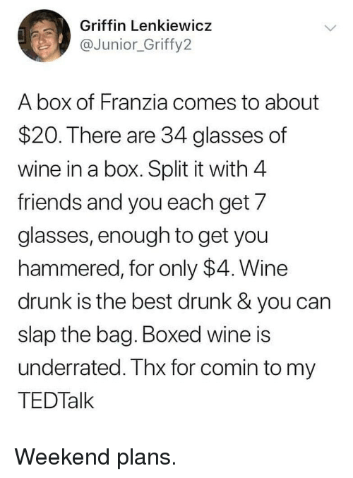 Drunk, Friends, and Memes: Griffin Lenkiewicz  @Junior_Griffy2  A box of Franzia comes to about  $20. There are 34 glasses of  wine in a box. Split it with 4  friends and you each get/  glasses, enough to get you  hammered, for only $4. Wine  drunk is the best drunk & you can  slap the bag. Boxed wine is  underrated. Thx for comin to my  TEDTalk Weekend plans.