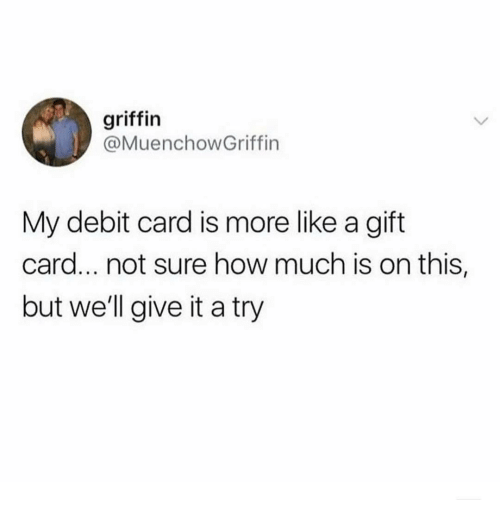 give it a try: griffin  @MuenchowGriffin  My debit card is more like a gift  card... not sure how much is on this,  but well give it a try
