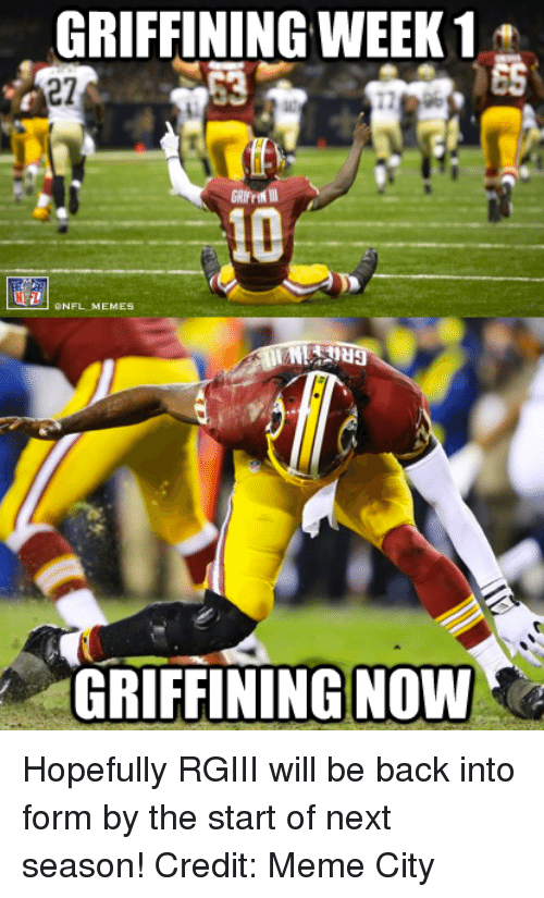 Meme City: GRIFFINING WEEK 1  ES  27  NFL MEMES  GRIFFINING NOW Hopefully RGIII will be back into form by the start of next season! Credit: Meme City