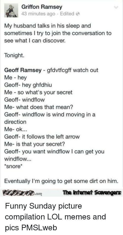 snore: Griffon Ramsey  43 minutes ago Edited  My husband talks in his sleep and  sometimes I try to join the conversation to  see what I can discover.  Tonight  Geoff Ramsey gfdvtfcgff watch out  Me - hey  Geoff- hey ghfdhiu  Me so what's your secret  Geoff- windflow  Me- what does that mean?  Geoff- windflow is wind moving in a  direction  Geoff- it follows the left arrow  Me- is that your secret?  Geoff-you want windflow I can get you  windflow...  snore*  Eventually I'm going to get some dirt on him.  PinsiwemThe htemet Scavengers <p>Funny Sunday picture compilation  LOL memes and pics  PMSLweb </p>
