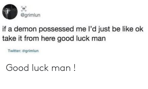 demon: @grimlun  if a demon possessed me l'd just be like ok  take it from here good luck man  Twitter: agrimlun Good luck man !