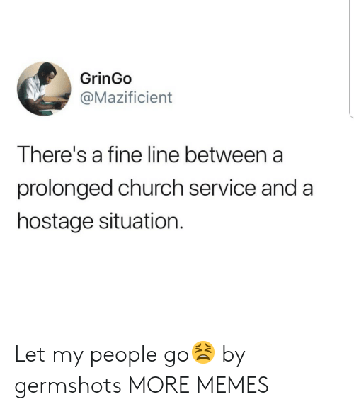 Church, Dank, and Memes: GrinGo  @Mazificient  There's a fine line between a  prolonged church service and a  hostage situation. Let my people go😫 by germshots MORE MEMES