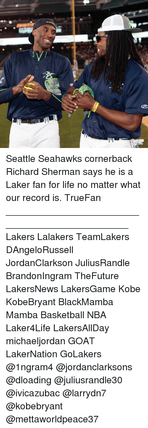 Seattle Seahawks: GRO Seattle Seahawks cornerback Richard Sherman says he is a Laker fan for life no matter what our record is. TrueFan ________________________________________________ Lakers Lalakers TeamLakers DAngeloRussell JordanClarkson JuliusRandle BrandonIngram TheFuture LakersNews LakersGame Kobe KobeBryant BlackMamba Mamba Basketball NBA Laker4Life LakersAllDay michaeljordan GOAT LakerNation GoLakers @1ngram4 @jordanclarksons @dloading @juliusrandle30 @ivicazubac @larrydn7 @kobebryant @mettaworldpeace37