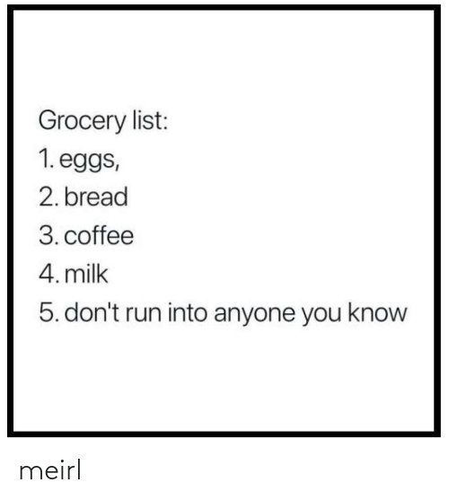 list: Grocery list:  1. eggs,  2. bread  3. coffee  4. milk  5. don't run into anyone you know meirl