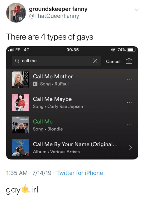 Call Me Maybe, Carly Rae Jepsen, and Iphone: groundskeeper fanny  @ThatQueenFanny  There are 4 types of gays  ll EE 4G  @ 74%  09:35  Q call me  X  Cancel  Call Me Mother  E Song RuPaul  Call Me Maybe  Song Carly Rae Jepsen  Call Me  Song Blondie  Call Me By Your Name (Original...  Album Various Artists  1:35 AM 7/14/19 Twitter for iPhone gay🤙irl