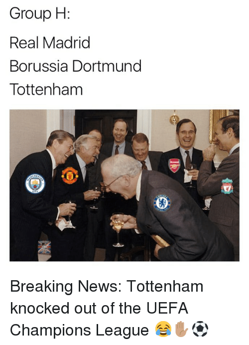 Memes, News, and Real Madrid: Group H  Real Madrid  Borussia Dortmund  Tottenham Breaking News: Tottenham knocked out of the UEFA Champions League 😂✋🏽⚽️