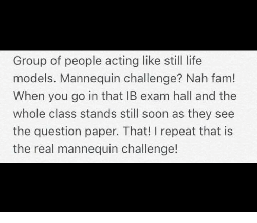 real mannequins: Group of people acting like still life  models. Mannequin challenge? Nah fam!  When you go in that IB exam hall and the  whole class stands still soon as they see  the question paper. That! I repeat that is  the real mannequin challenge!