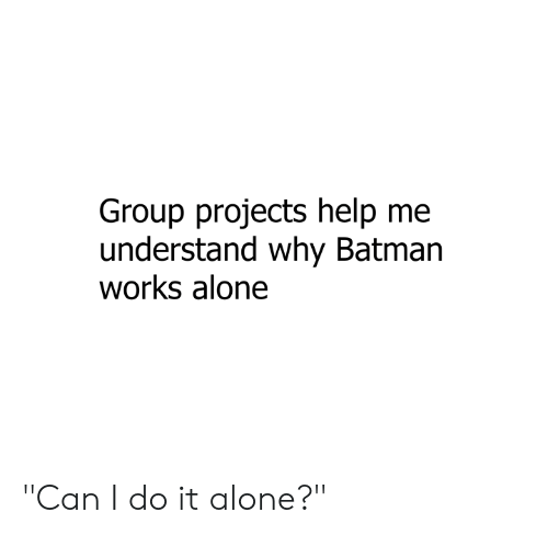 """Being Alone, Batman, and Dank: Group projects help me  understand why Batman  works alone """"Can I do it alone?"""""""