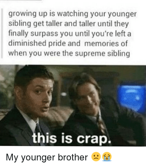 Supremeness: growing up is watching your younger  sibling get taller and taller until they  finally surpass you until you're left a  diminished pride and memories of  when you were the supreme sibling  his is crap. My younger brother ☹😭