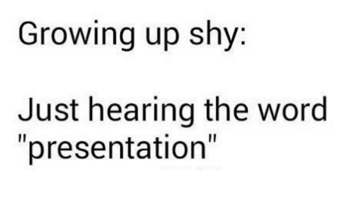 """Growing Up, Memes, and Word: Growing up shy:  Just hearing the word  """"presentation"""""""