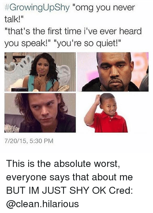 """Growing Up, Memes, and Omg: Growing Up Shy  omg you never  talk!""""  """"that's the first time i ve ever heard  you speak!"""" """"you're so quiet!""""  7/20/15, 5:30 PM This is the absolute worst, everyone says that about me BUT IM JUST SHY OK Cred: @clean.hilarious"""