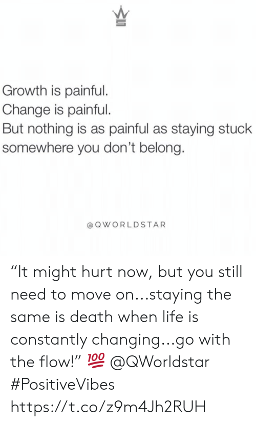 "Life, Death, and Change: Growth is painful.  Change is painful.  But nothing is as painful as staying stuck  somewhere you don't belong.  @QWORLDSTAR ""It might hurt now, but you still need to move on...staying the same is death when life is constantly changing...go with the flow!"" ? @QWorldstar #PositiveVibes https://t.co/z9m4Jh2RUH"