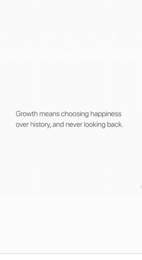 History, Happiness, and Never: Growth means choosing happiness  over history, and never looking back