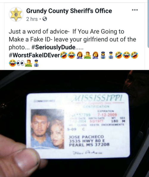 Jose: Grundy County Sheriffs Office  2 hrs.  Just a word of advice- If You Are Going to  Make a Fake ID- leave your girlfriend out of the  photo... #SeriouslyDude...  #WorstFakelDEver  MISSISSIPPI  ICATION  XATION  7897-12-2009  ATE AE  S/2/1977  WTSE  180 M  CLAS ESTR ENOCRSEMENTS  S-09  JOSE PACHECO  3535 HWY 80 E  PEARL MS 37208