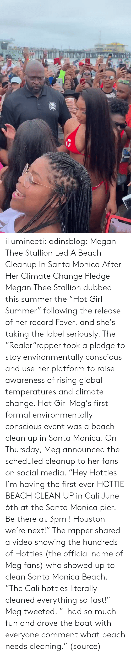 "First Ever: GS illumineeti: odinsblog:    Megan Thee Stallion Led A Beach Cleanup In Santa Monica After Her Climate Change Pledge Megan Thee Stallion dubbed this summer the ""Hot Girl Summer"" following the release of her record Fever, and she's taking the label seriously. The ""Realer""rapper took a pledge to stay environmentally conscious and use her platform to raise awareness of rising global temperatures and climate change. Hot Girl Meg's first formal environmentally conscious event was a beach clean up in Santa Monica. On Thursday, Meg announced the scheduled cleanup to her fans on social media. ""Hey Hotties I'm having the first ever HOTTIE BEACH CLEAN UP in Cali June 6th at the Santa Monica pier. Be there at 3pm ! Houston we're next!"" The rapper shared a video showing the hundreds of Hotties (the official name of Meg fans) who showed up to clean Santa Monica Beach. ""The Cali hotties literally cleaned everything so fast!"" Meg tweeted. ""I had so much fun and drove the boat with everyone comment what beach needs cleaning."" (source)"