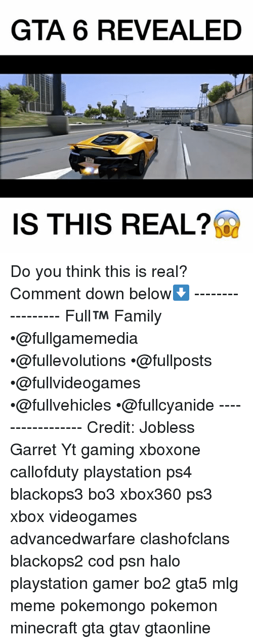 Halo, Memes, and Minecraft: GTA 6 REVEALED  IS THIS REAL? Do you think this is real? Comment down below⬇️ ----------------- Full™ Family •@fullgamemedia •@fullevolutions •@fullposts •@fullvideogames •@fullvehicles •@fullcyanide ----------------- Credit: Jobless Garret Yt gaming xboxone callofduty playstation ps4 blackops3 bo3 xbox360 ps3 xbox videogames advancedwarfare clashofclans blackops2 cod psn halo playstation gamer bo2 gta5 mlg meme pokemongo pokemon minecraft gta gtav gtaonline