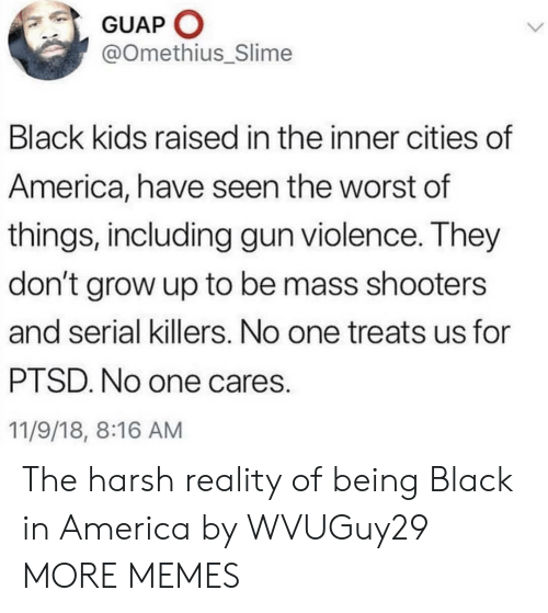 Shooters: GUAP O  @Omethius_Slime  Black kids raised in the inner cities of  America, have seen the worst of  things, including gun violence. They  don't grow up to be mass shooters  and serial killers. No one treats us for  PTSD. No one cares.  11/9/18, 8:16 AM The harsh reality of being Black in America by WVUGuy29 MORE MEMES