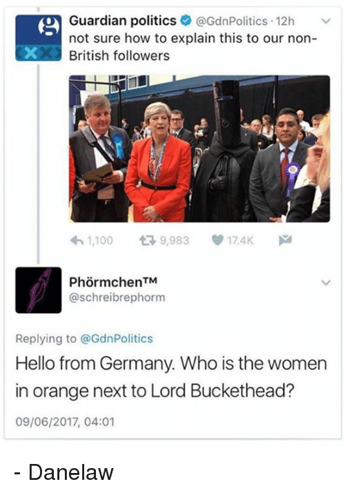 Lord Buckethead: Guardian politics @GdnPolitics 12h  not sure how to explain this to our non-  British followers  1,100  t 9,983 17.4K  M  @schreibre phorm  Replying to @GdnPolitics  Hello from Germany. Who is the women  in orange next to Lord Buckethead?  09/06/2017, 04:01 - Danelaw