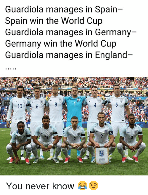 England, Memes, and World Cup: Guardiola manages in Spain--  Spain win the World Cup  Guardiola manages in Germany  Germany win the World Cup  Guardiola manages in England  10 You never know 😂😉
