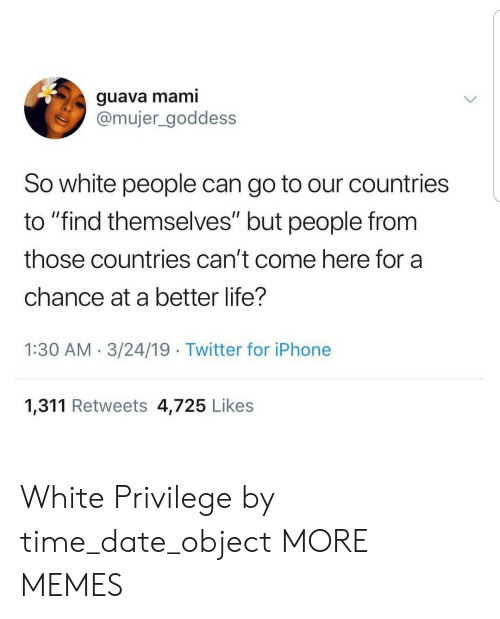 "mami: guava mami  @mujer_goddess  So white people can go to our countries  to ""find themselves"" but people from  those countries can't come here for a  chance at a better life?  1:30 AM.3/24/19 Twitter for iPhone  1,311 Retweets 4,725 Likes White Privilege by time_date_object MORE MEMES"