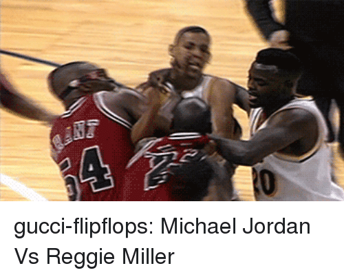 Gucci, Michael Jordan, and Reggie: gucci-flipflops: Michael Jordan Vs Reggie Miller